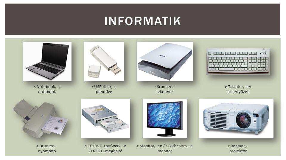 INFORMATIK s Notebook, -s notebook r USB-Stick, -s pendrive r Scanner, - szkenner e Tastatur, -en billentyűzet r Drucker, - nyomtató s CD/DVD-Laufwerk, -e CD/DVD-meghajtó r Monitor, -en / r Bildschirm, -e monitor r Beamer, - projektor