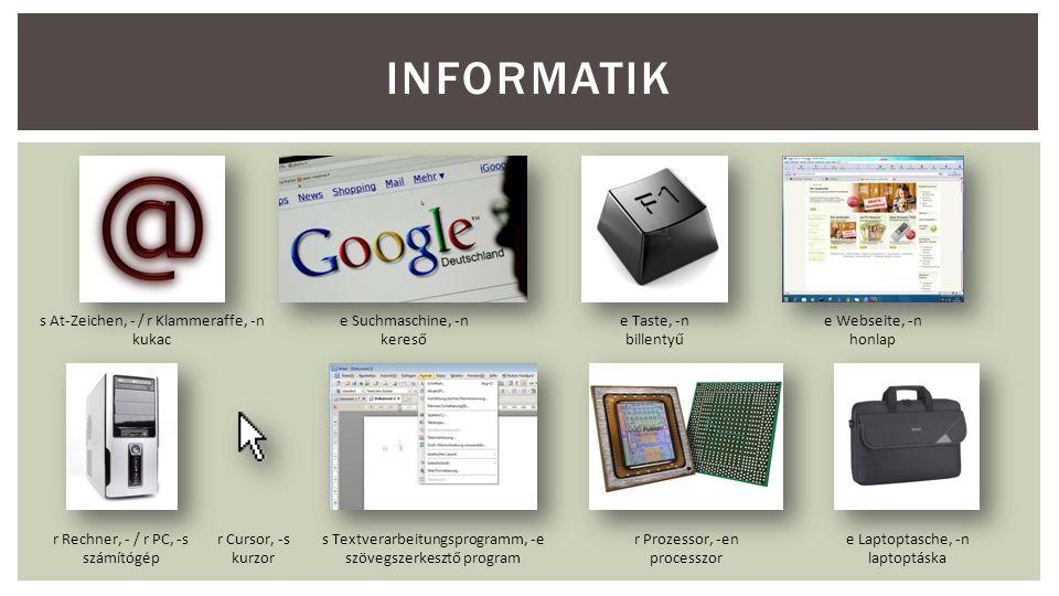 INFORMATIK s At-Zeichen, - / r Klammeraffe, -n kukac e Suchmaschine, -n kereső e Taste, -n billentyű e Webseite, -n honlap r Rechner, - / r PC, -s szá