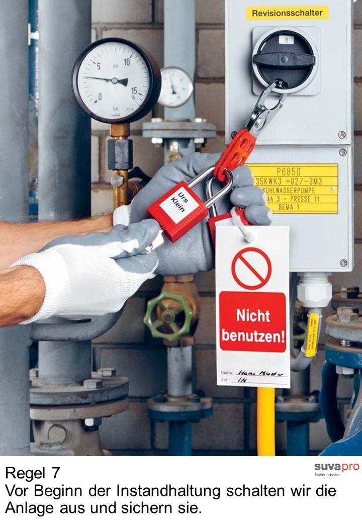 Regel 7 Vor Beginn der Instandhaltung schalten wir die Anlage aus und sichern sie.