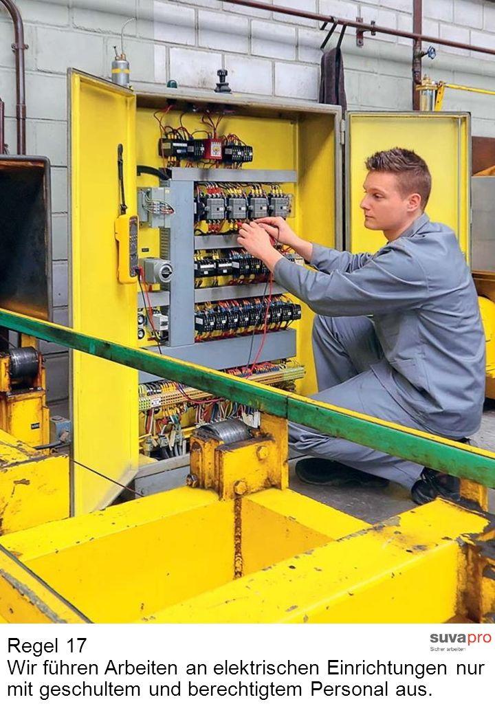 Regel 17 Wir führen Arbeiten an elektrischen Einrichtungen nur mit geschultem und berechtigtem Personal aus.