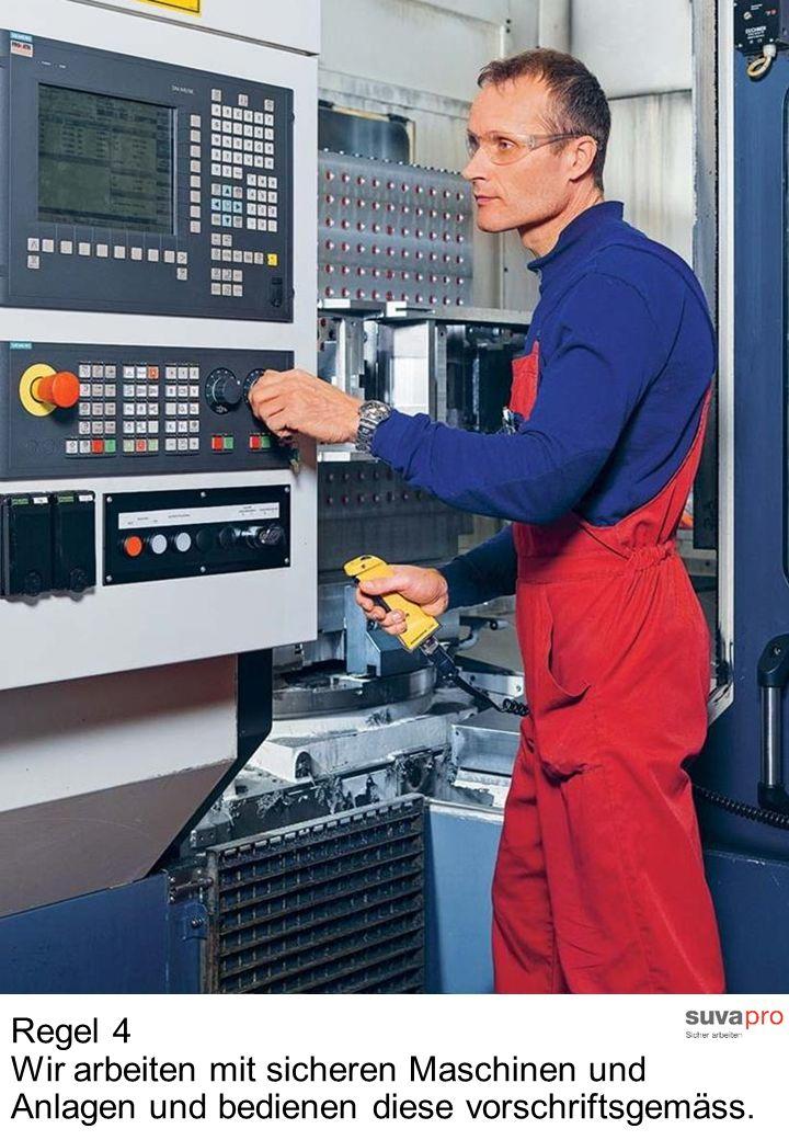 Regel 4 Wir arbeiten mit sicheren Maschinen und Anlagen und bedienen diese vorschriftsgemäss.