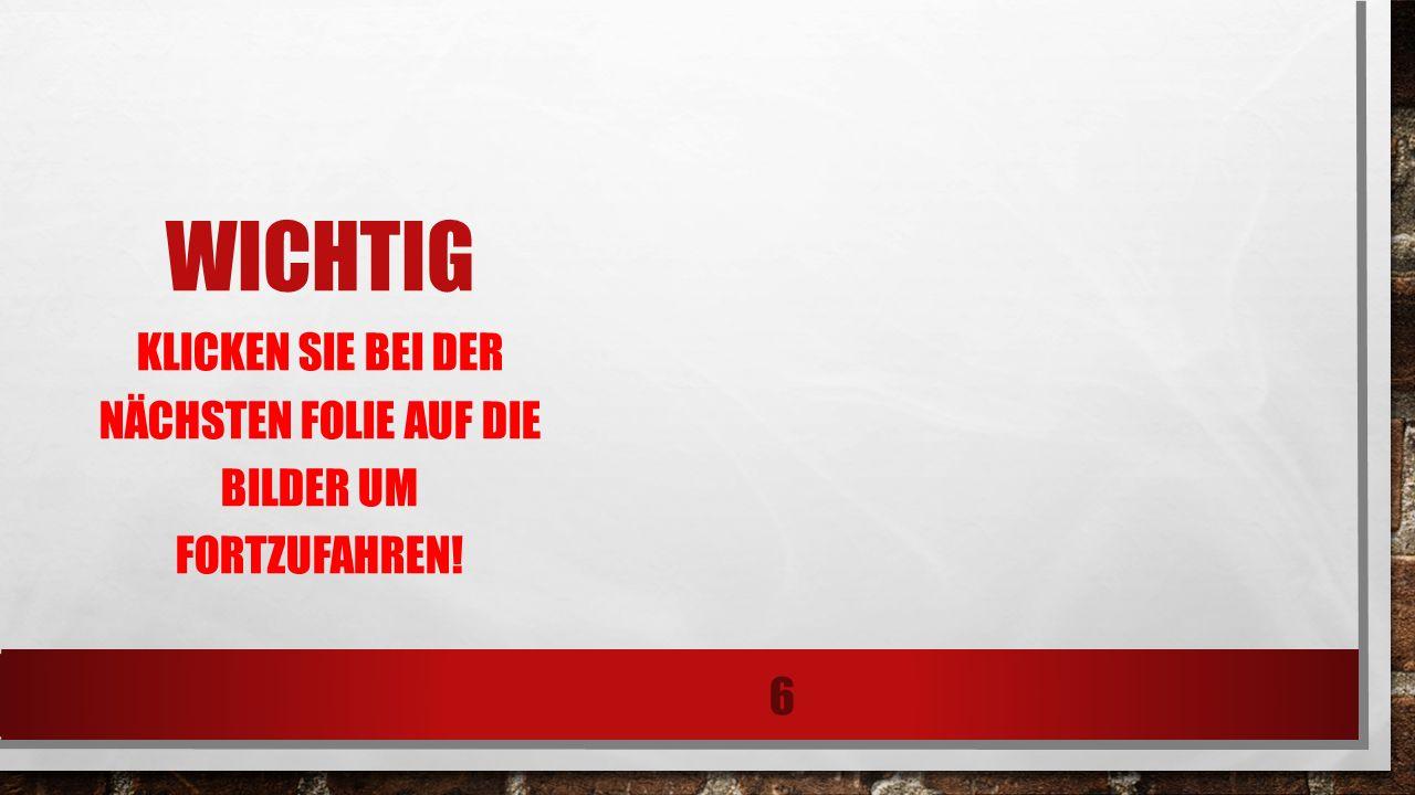 WICHTIG KLICKEN SIE BEI DER NÄCHSTEN FOLIE AUF DIE BILDER UM FORTZUFAHREN! 6