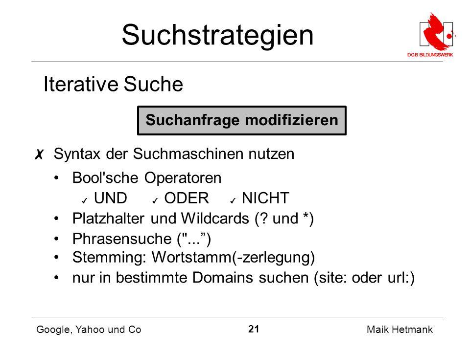 21 Maik Hetmank Google, Yahoo und Co Suchstrategien Iterative Suche Suchanfrage modifizieren ✗ Syntax der Suchmaschinen nutzen Bool sche Operatoren ✔ UND Platzhalter und Wildcards (.