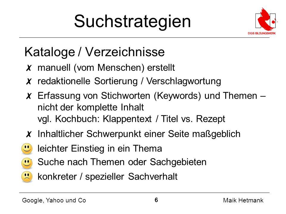 6 Maik Hetmank Google, Yahoo und Co Suchstrategien ✗ manuell (vom Menschen) erstellt ✗ Erfassung von Stichworten (Keywords) und Themen – nicht der komplette Inhalt vgl.