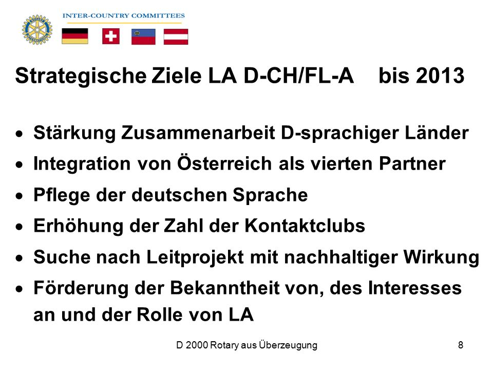 D 2000 Rotary aus Überzeugung8 Strategische Ziele LA D-CH/FL-A bis 2013  Stärkung Zusammenarbeit D-sprachiger Länder  Integration von Österreich als