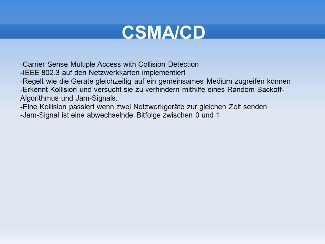 CSMA/CD -Carrier Sense Multiple Access with Collision Detection -IEEE 802.3 auf den Netzwerkkarten implementiert -Regelt wie die Geräte gleichzeitig auf ein gemeinsames Medium zugreifen können -Erkennt Kollision und versucht sie zu verhindern mithilfe eines Random Backoff- Algorithmus und Jam-Signals.