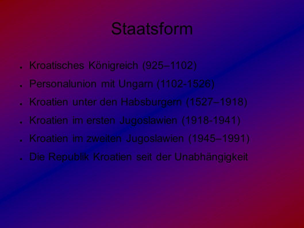 Staatsform ● Kroatisches Königreich (925–1102) ● Personalunion mit Ungarn (1102-1526) ● Kroatien unter den Habsburgern (1527–1918) ● Kroatien im erste