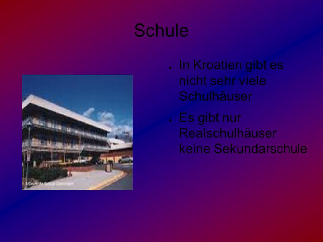 Schule ● In Kroatien gibt es nicht sehr viele Schulhäuser ● Es gibt nur Realschulhäuser keine Sekundarschule
