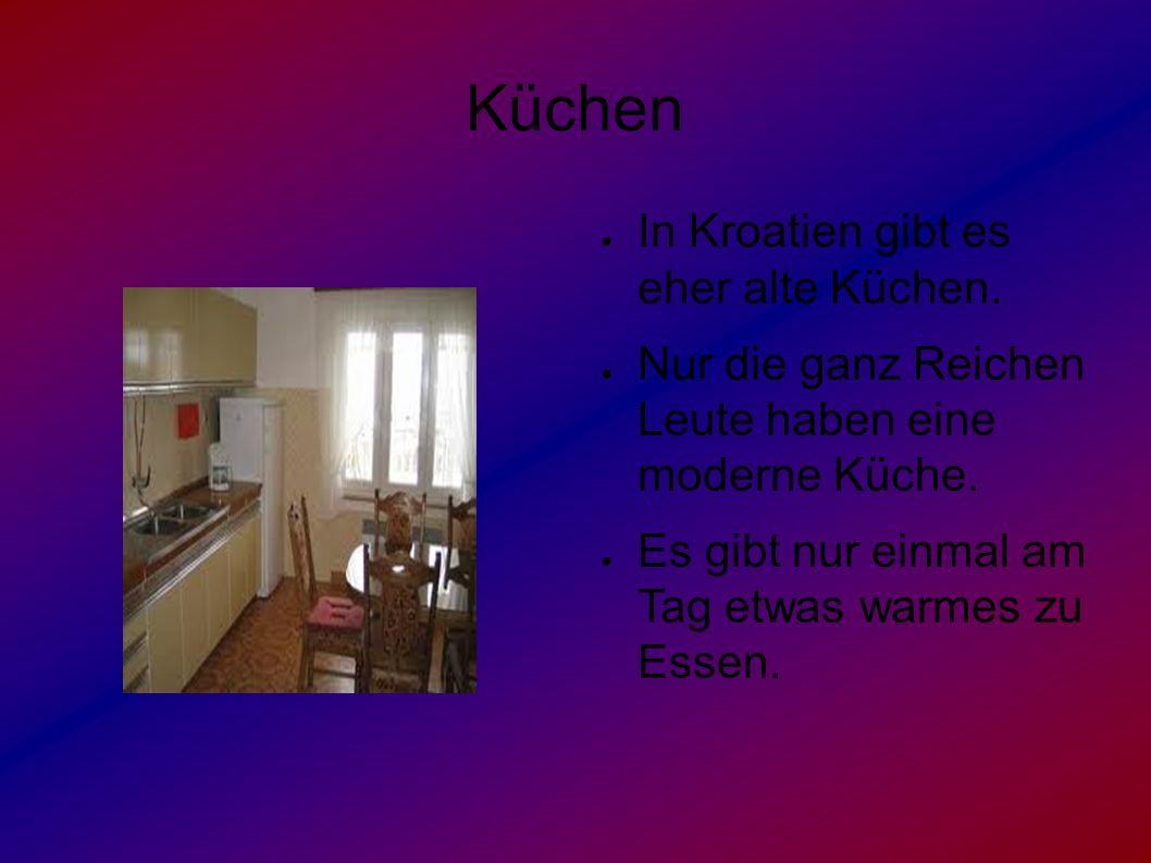 Küchen ● In Kroatien gibt es eher alte Küchen. ● Nur die ganz Reichen Leute haben eine moderne Küche. ● Es gibt nur einmal am Tag etwas warmes zu Esse