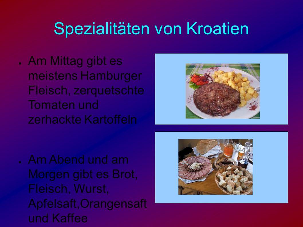 Spezialitäten von Kroatien ● Am Mittag gibt es meistens Hamburger Fleisch, zerquetschte Tomaten und zerhackte Kartoffeln ● Am Abend und am Morgen gibt es Brot, Fleisch, Wurst, Apfelsaft,Orangensaft und Kaffee