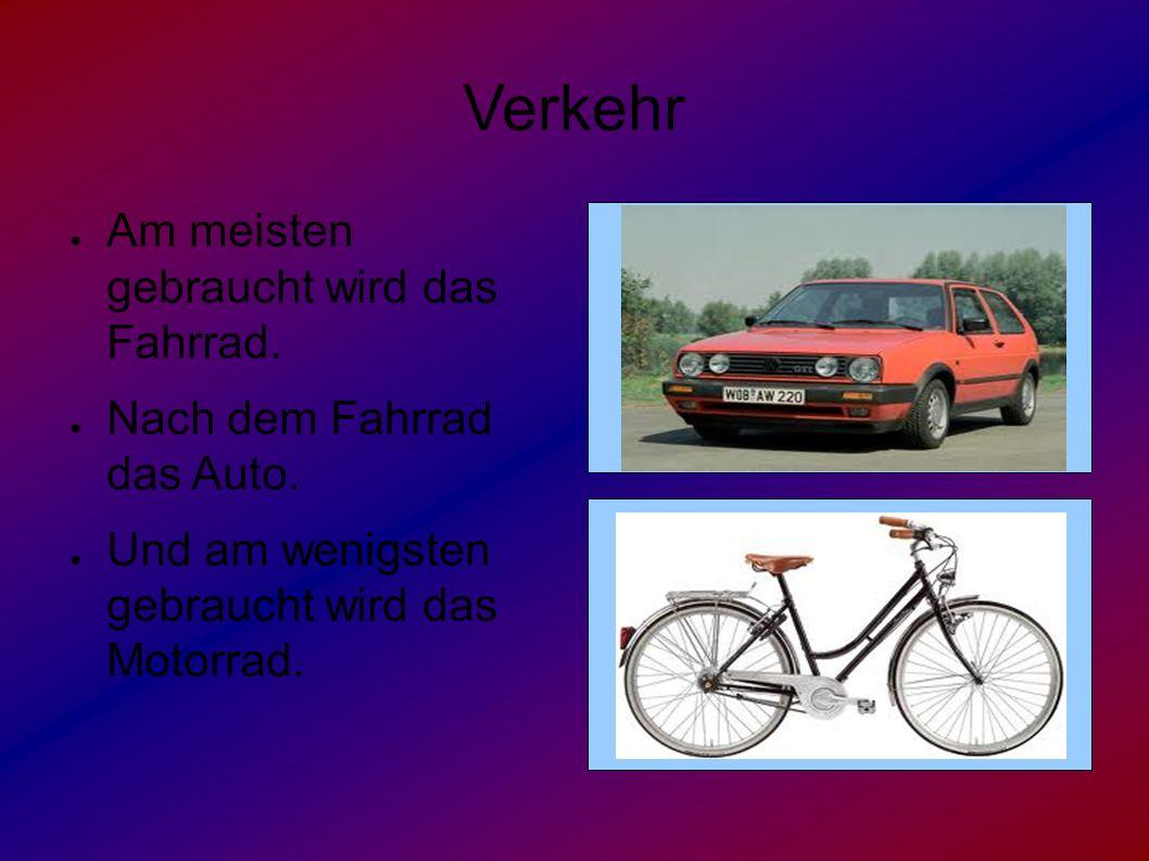 Verkehr ● Am meisten gebraucht wird das Fahrrad. ● Nach dem Fahrrad das Auto. ● Und am wenigsten gebraucht wird das Motorrad.