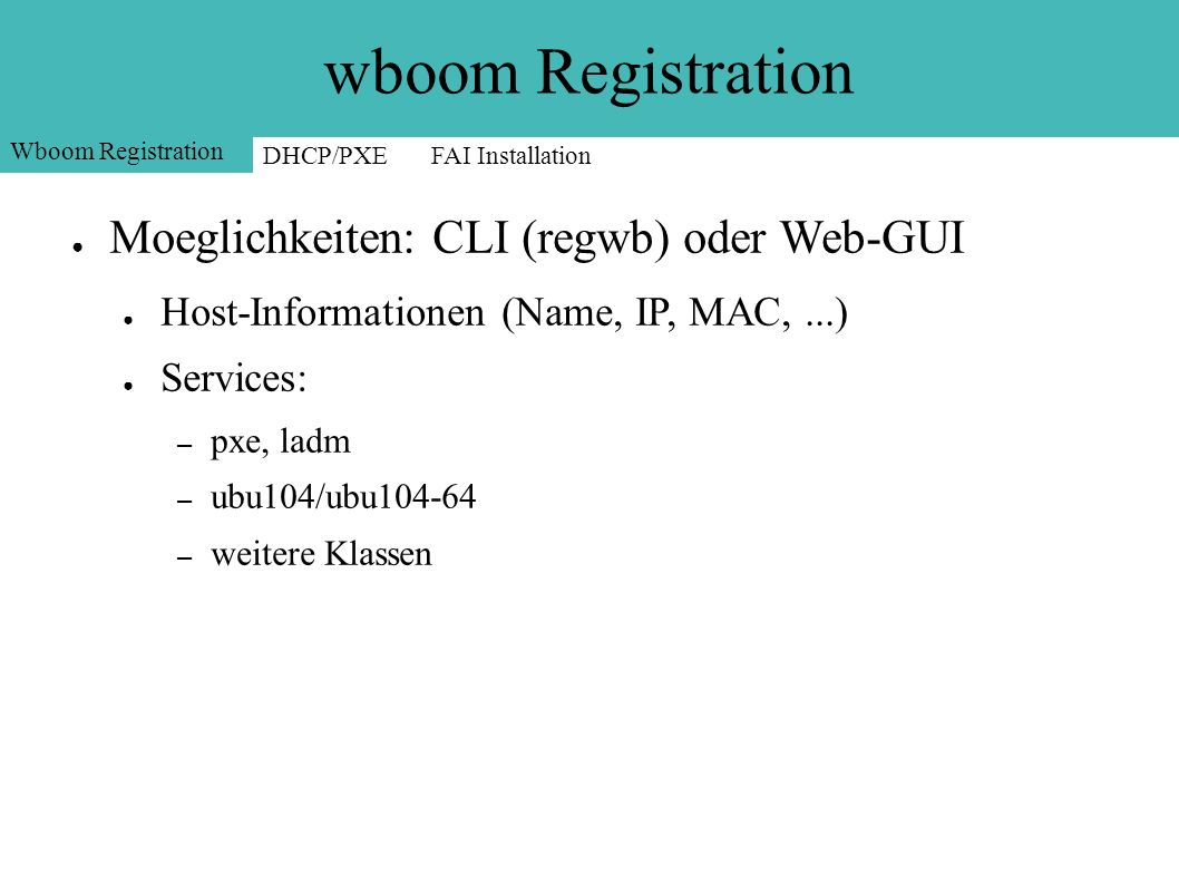 wboom Registration ● Moeglichkeiten: CLI (regwb) oder Web-GUI ● Host-Informationen (Name, IP, MAC,...) ● Services: – pxe, ladm – ubu104/ubu104-64 – weitere Klassen Wboom Registration DHCP/PXEFAI Installation