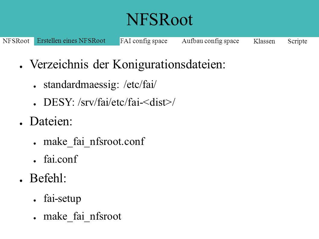 NFSRoot ● Verzeichnis der Konigurationsdateien: ● standardmaessig: /etc/fai/ ● DESY: /srv/fai/etc/fai- / ● Dateien: ● make_fai_nfsroot.conf ● fai.conf ● Befehl: ● fai-setup ● make_fai_nfsroot NFSRoot Erstellen eines NFSRoot FAI config spaceAufbau config space Klassen Scripte