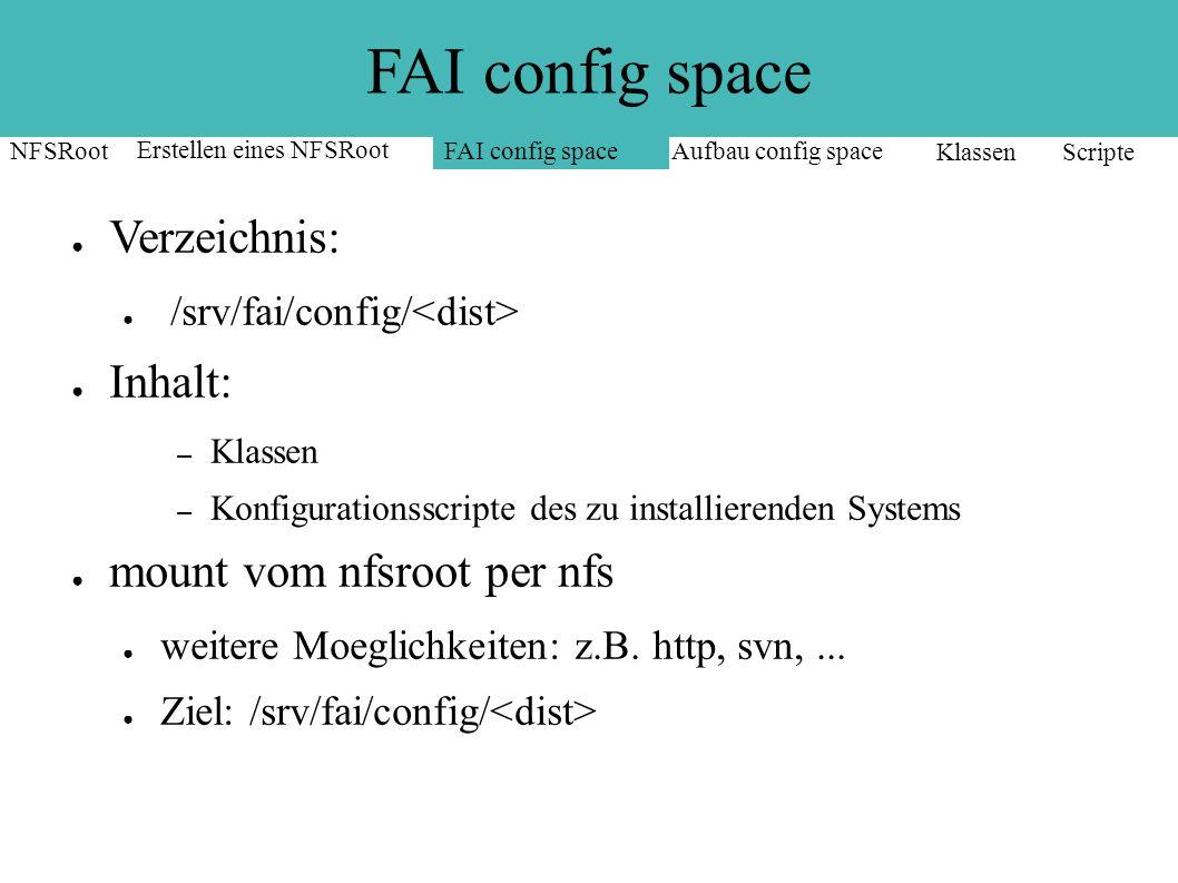 FAI config space ● Verzeichnis: ● /srv/fai/config/ ● Inhalt: – Klassen – Konfigurationsscripte des zu installierenden Systems ● mount vom nfsroot per nfs ● weitere Moeglichkeiten: z.B.