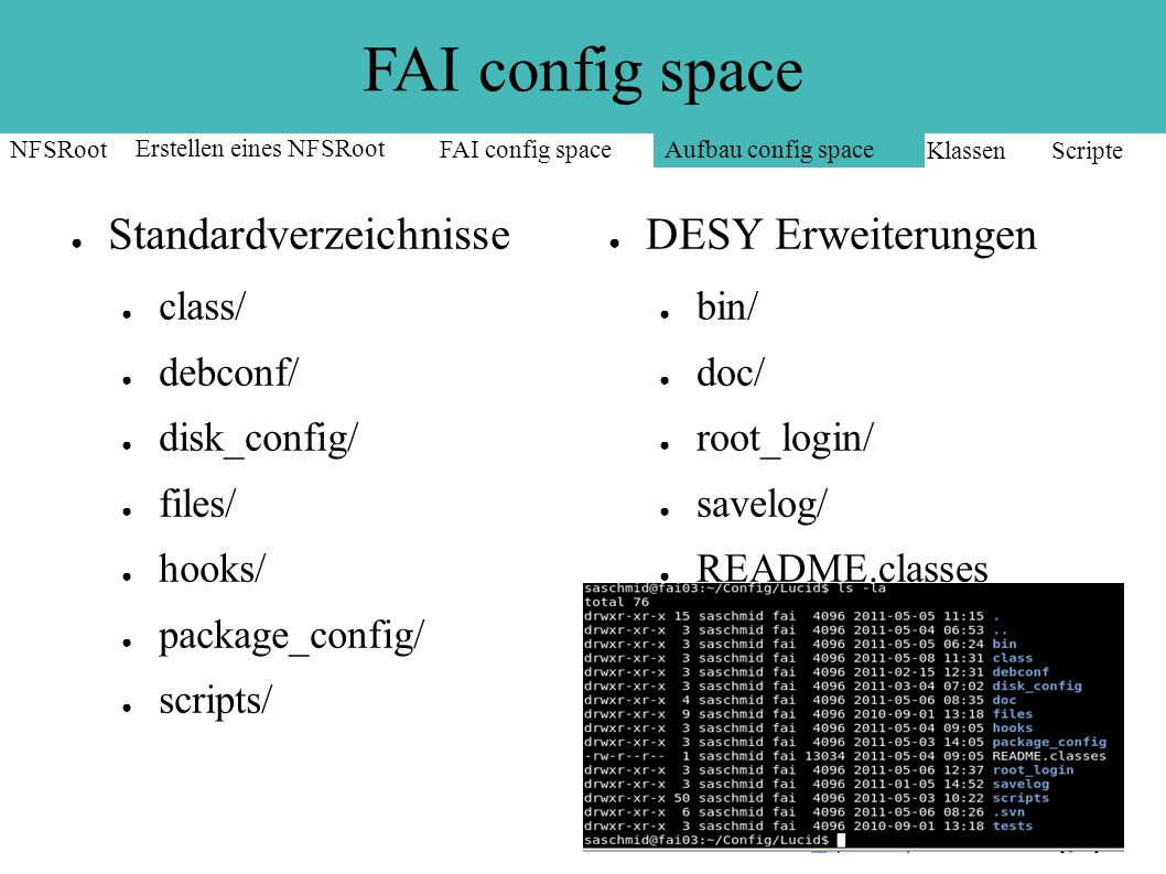 FAI config space ● Klassen: ● Ein Rechner kann zu >= 1 Klasse gehoeren ● Liste aller Klassen: FAI_Classes – /var/log/fai – /var/lib/fai ● Klassennamen: [0-9A-Z_] oder Hostname ● Klassenvariablen:.var ● Vordefinierte: DEFAULT, Hostname, LAST NFSRoot Erstellen eines NFSRootFAI config space Aufbau config space Klassen Scripte