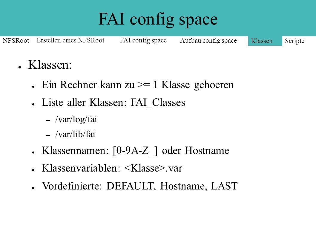 FAI config space NFSRoot Erstellen eines NFSRootFAI config space Aufbau config space Klassen Scripte root@it-dns-lb04:/var/log/fai# cat FAI_CLASSES DEFAULT LINUX PXE AMD64 AMD64_SERVER UBU104-64 DELL GRUB NTP EXIM4 MONIT HOBBIT BASE NIS LADM APACHE ZDV it-dns-lb04 LAST root@it-dns-lb04:/var/log/fai#