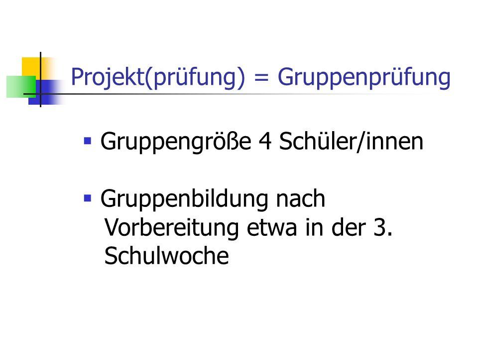 Projekt(prüfung) = Gruppenprüfung  Gruppengröße 4 Schüler/innen  Gruppenbildung nach Vorbereitung etwa in der 3.