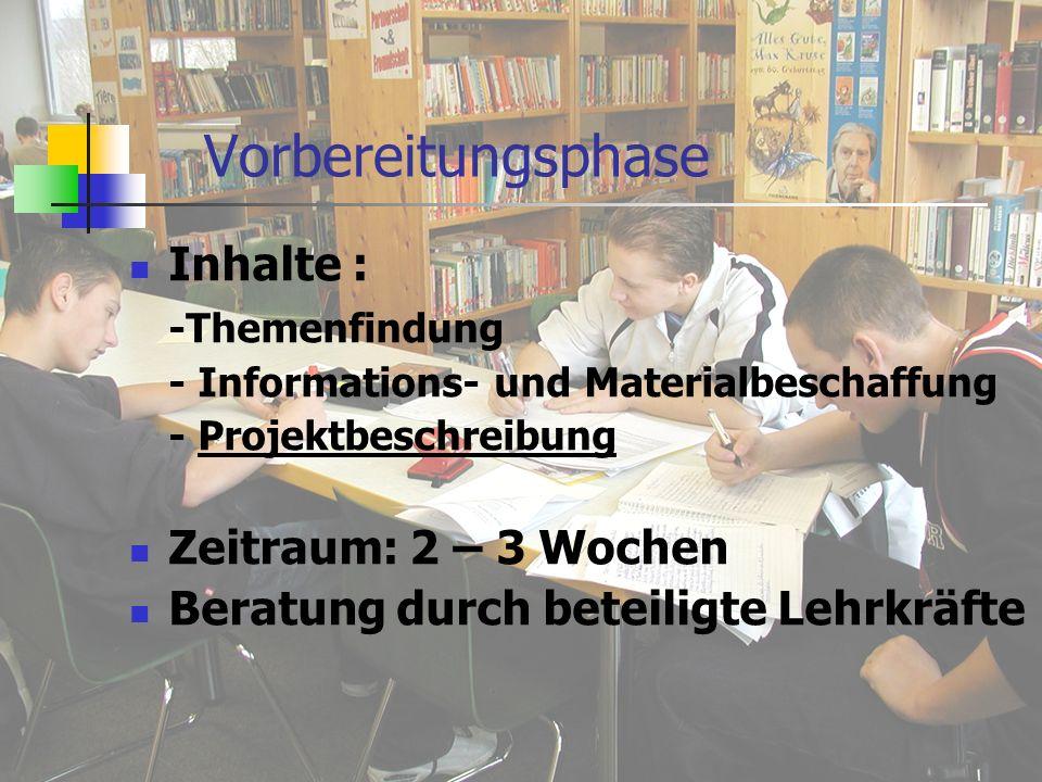 Vorbereitungsphase Inhalte : -Themenfindung - Informations- und Materialbeschaffung - Projektbeschreibung Zeitraum: 2 – 3 Wochen Beratung durch beteiligte Lehrkräfte