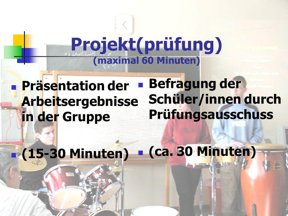Projekt(prüfung) (maximal 60 Minuten) Präsentation der Arbeitsergebnisse in der Gruppe (15-30 Minuten) Befragung der Schüler/innen durch Prüfungsausschuss (ca.