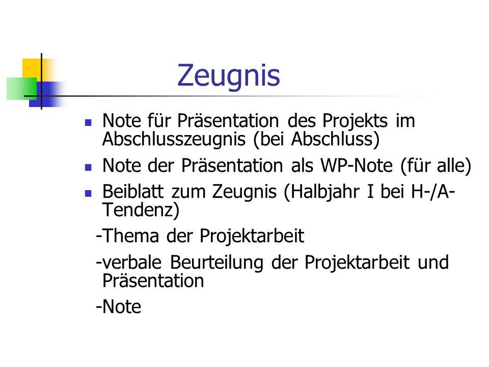 Zeugnis Note für Präsentation des Projekts im Abschlusszeugnis (bei Abschluss) Note der Präsentation als WP-Note (für alle) Beiblatt zum Zeugnis (Halbjahr I bei H-/A- Tendenz) -Thema der Projektarbeit -verbale Beurteilung der Projektarbeit und Präsentation -Note
