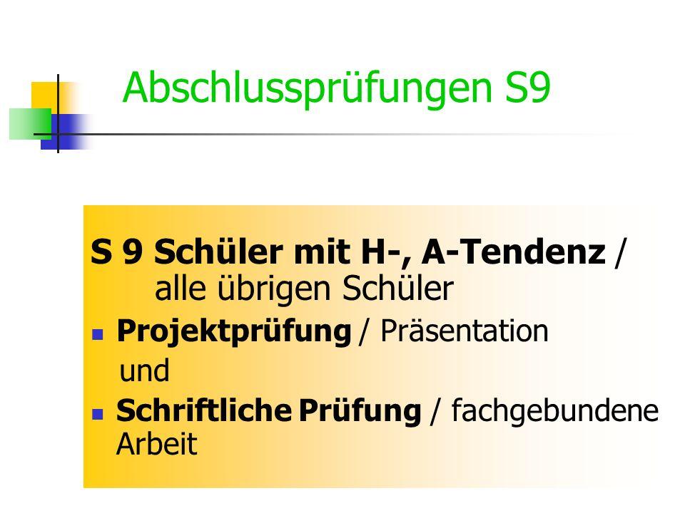 S 9 Schüler mit H-, A-Tendenz / alle übrigen Schüler Projektprüfung / Präsentation und Schriftliche Prüfung / fachgebundene Arbeit Abschlussprüfungen S9