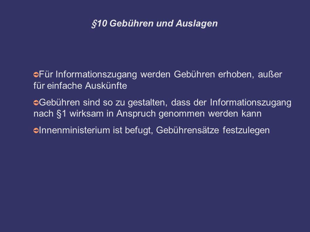 §10 Gebühren und Auslagen ➲ Für Informationszugang werden Gebühren erhoben, außer für einfache Auskünfte ➲ Gebühren sind so zu gestalten, dass der Informationszugang nach §1 wirksam in Anspruch genommen werden kann ➲ Innenministerium ist befugt, Gebührensätze festzulegen