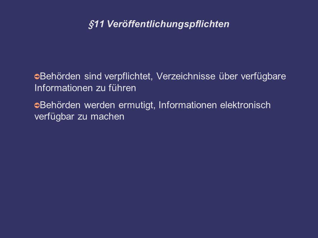 §11 Veröffentlichungspflichten ➲ Behörden sind verpflichtet, Verzeichnisse über verfügbare Informationen zu führen ➲ Behörden werden ermutigt, Informationen elektronisch verfügbar zu machen