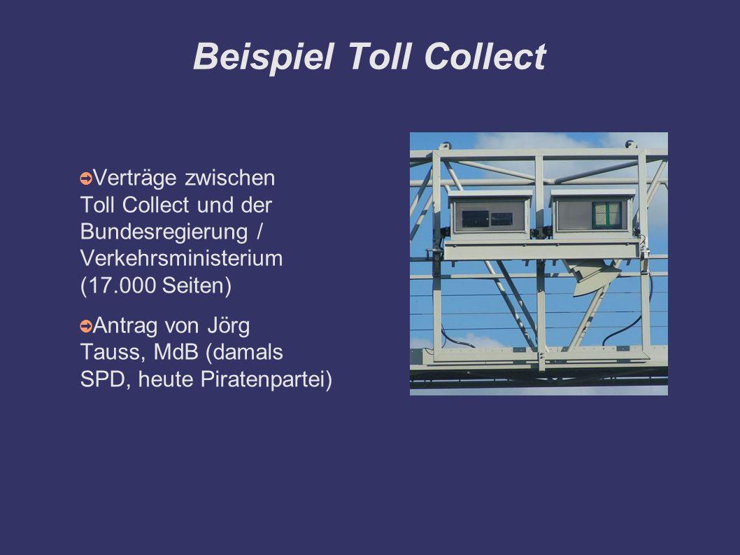 Beispiel Toll Collect ➲ Verträge zwischen Toll Collect und der Bundesregierung / Verkehrsministerium (17.000 Seiten) ➲ Antrag von Jörg Tauss, MdB (damals SPD, heute Piratenpartei)