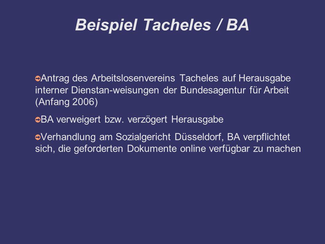 Beispiel Tacheles / BA ➲ Antrag des Arbeitslosenvereins Tacheles auf Herausgabe interner Dienstan-weisungen der Bundesagentur für Arbeit (Anfang 2006) ➲ BA verweigert bzw.