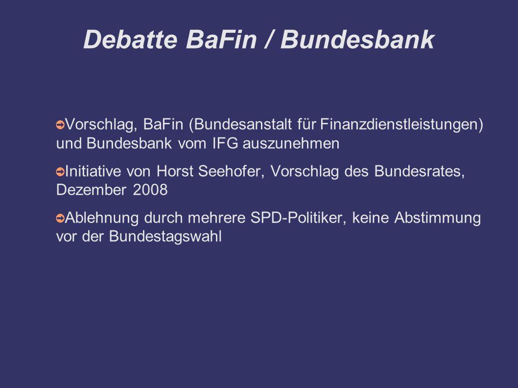 Debatte BaFin / Bundesbank ➲ Vorschlag, BaFin (Bundesanstalt für Finanzdienstleistungen) und Bundesbank vom IFG auszunehmen ➲ Initiative von Horst Seehofer, Vorschlag des Bundesrates, Dezember 2008 ➲ Ablehnung durch mehrere SPD-Politiker, keine Abstimmung vor der Bundestagswahl