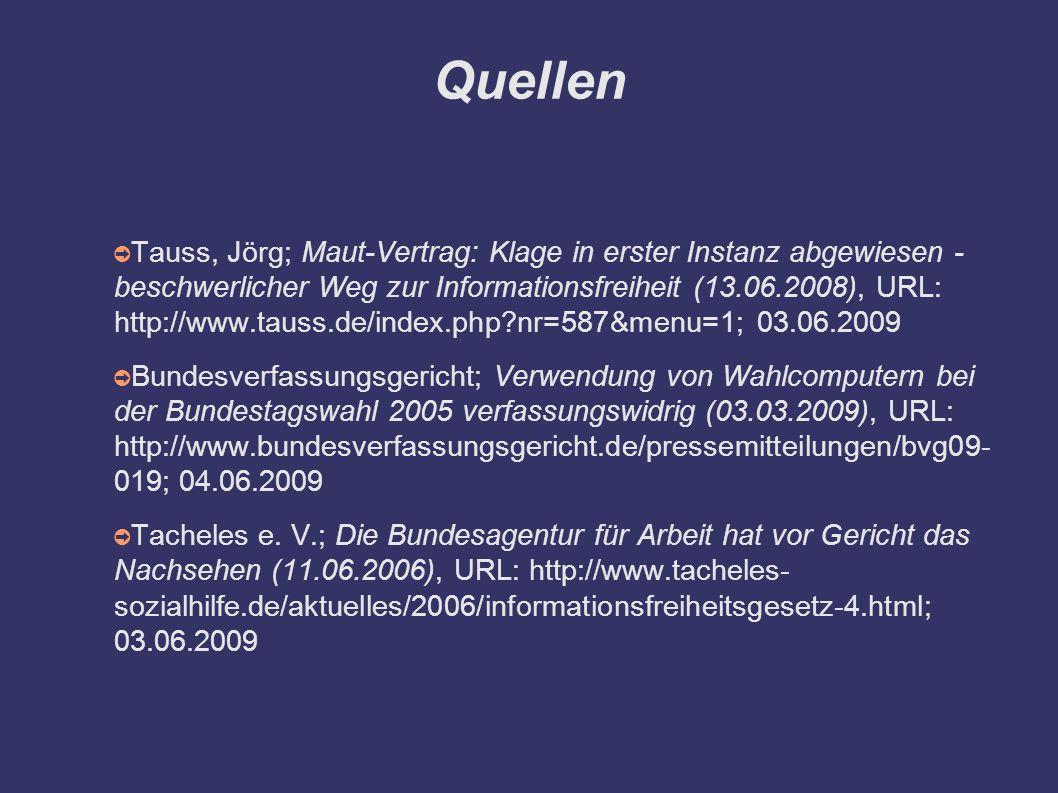 Quellen ➲ Tauss, Jörg; Maut-Vertrag: Klage in erster Instanz abgewiesen - beschwerlicher Weg zur Informationsfreiheit (13.06.2008), URL: http://www.tauss.de/index.php nr=587&menu=1; 03.06.2009 ➲ Bundesverfassungsgericht; Verwendung von Wahlcomputern bei der Bundestagswahl 2005 verfassungswidrig (03.03.2009), URL: http://www.bundesverfassungsgericht.de/pressemitteilungen/bvg09- 019; 04.06.2009 ➲ Tacheles e.