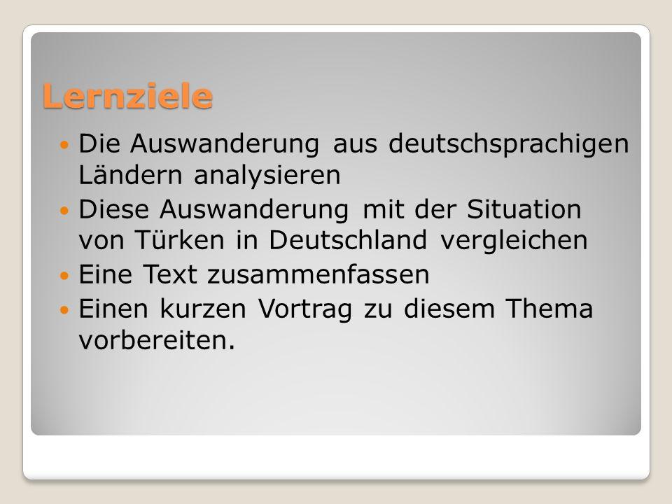 Lernziele Die Auswanderung aus deutschsprachigen Ländern analysieren Diese Auswanderung mit der Situation von Türken in Deutschland vergleichen Eine Text zusammenfassen Einen kurzen Vortrag zu diesem Thema vorbereiten.