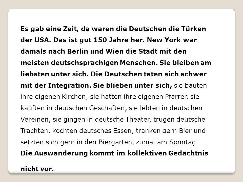 Es gab eine Zeit, da waren die Deutschen die Türken der USA. Das ist gut 150 Jahre her. New York war damals nach Berlin und Wien die Stadt mit den mei