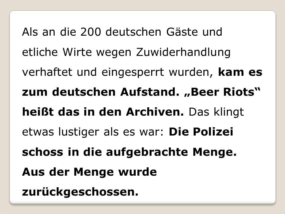 """Als an die 200 deutschen Gäste und etliche Wirte wegen Zuwiderhandlung verhaftet und eingesperrt wurden, kam es zum deutschen Aufstand. """"Beer Riots"""" h"""