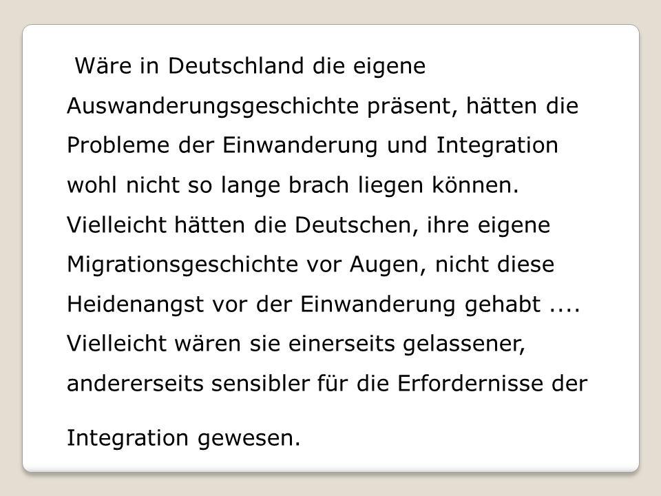 Wäre in Deutschland die eigene Auswanderungsgeschichte präsent, hätten die Probleme der Einwanderung und Integration wohl nicht so lange brach liegen können.