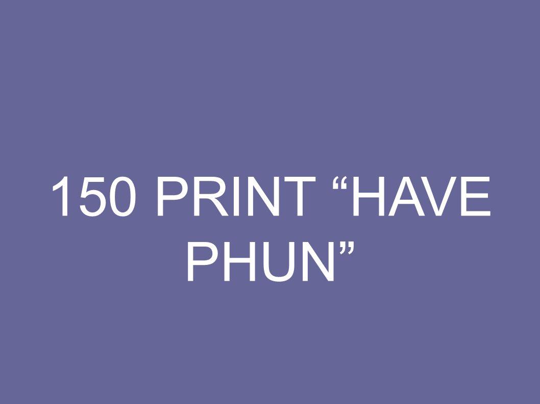 150 PRINT HAVE PHUN