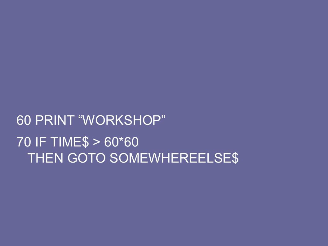 60 PRINT WORKSHOP 70 IF TIME$ > 60*60 THEN GOTO SOMEWHEREELSE$