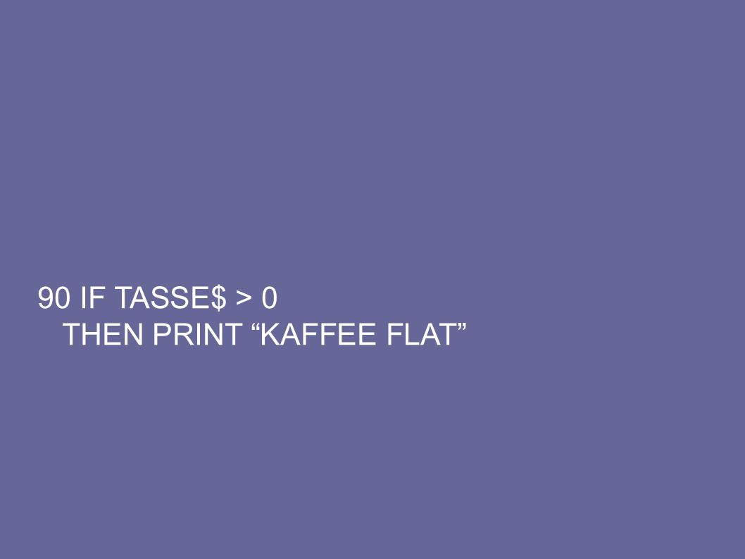 "90 IF TASSE$ > 0 THEN PRINT ""KAFFEE FLAT"""