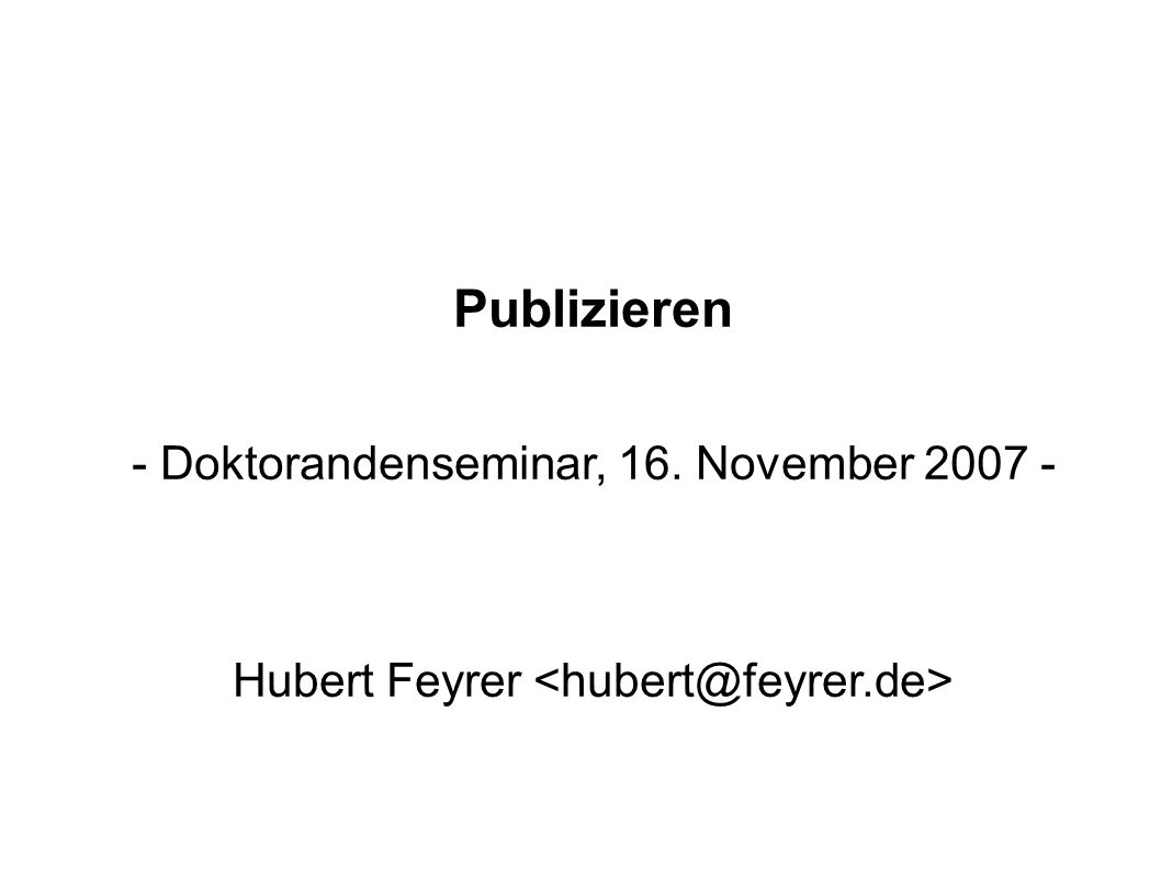Publizieren - Doktorandenseminar, 16. November 2007 - Hubert Feyrer