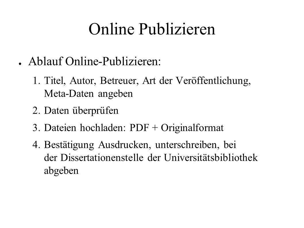 Online Publizieren ● Ablauf Online-Publizieren: 1. Titel, Autor, Betreuer, Art der Veröffentlichung, Meta-Daten angeben 2. Daten überprüfen 3. Dateien