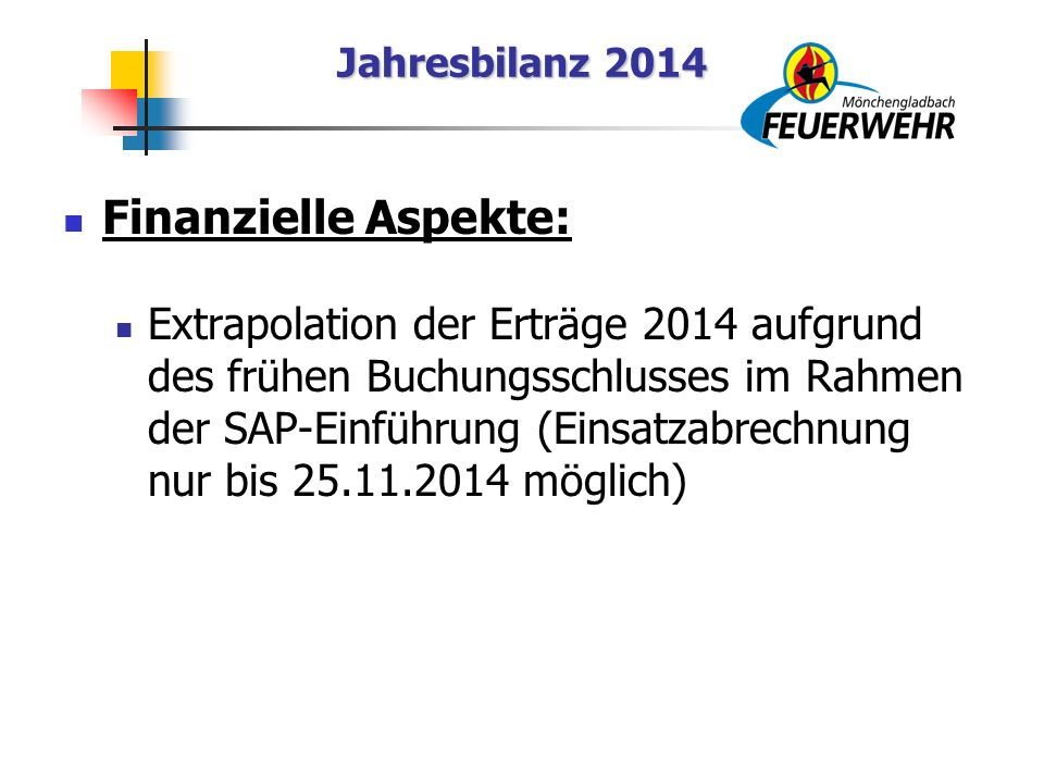 Jahresbilanz 2014 Finanzielle Aspekte: Extrapolation der Erträge 2014 aufgrund des frühen Buchungsschlusses im Rahmen der SAP-Einführung (Einsatzabrechnung nur bis 25.11.2014 möglich)