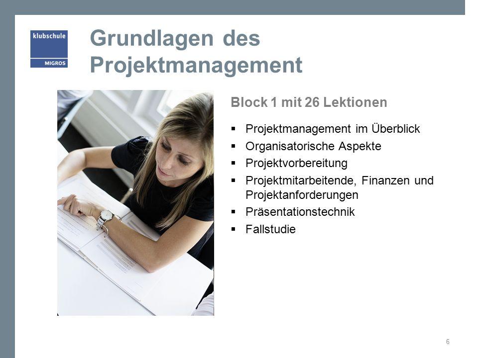 Grundlagen des Projektmanagement Block 1 mit 26 Lektionen  Projektmanagement im Überblick  Organisatorische Aspekte  Projektvorbereitung  Projektmitarbeitende, Finanzen und Projektanforderungen  Präsentationstechnik  Fallstudie 6