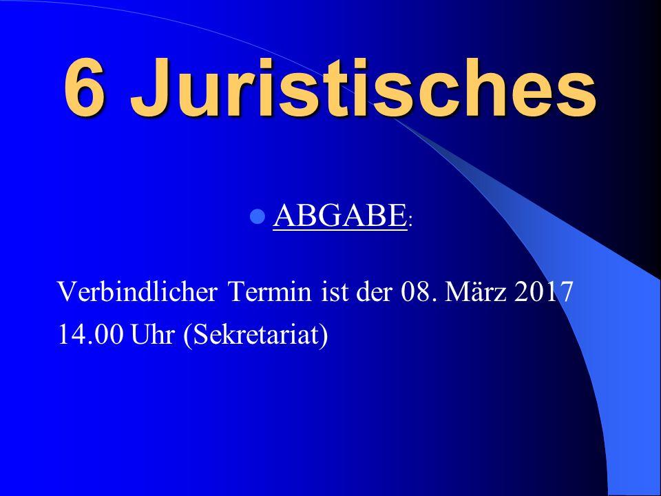 6 Juristisches ABGABE : Verbindlicher Termin ist der 08. März 2017 14.00 Uhr (Sekretariat)
