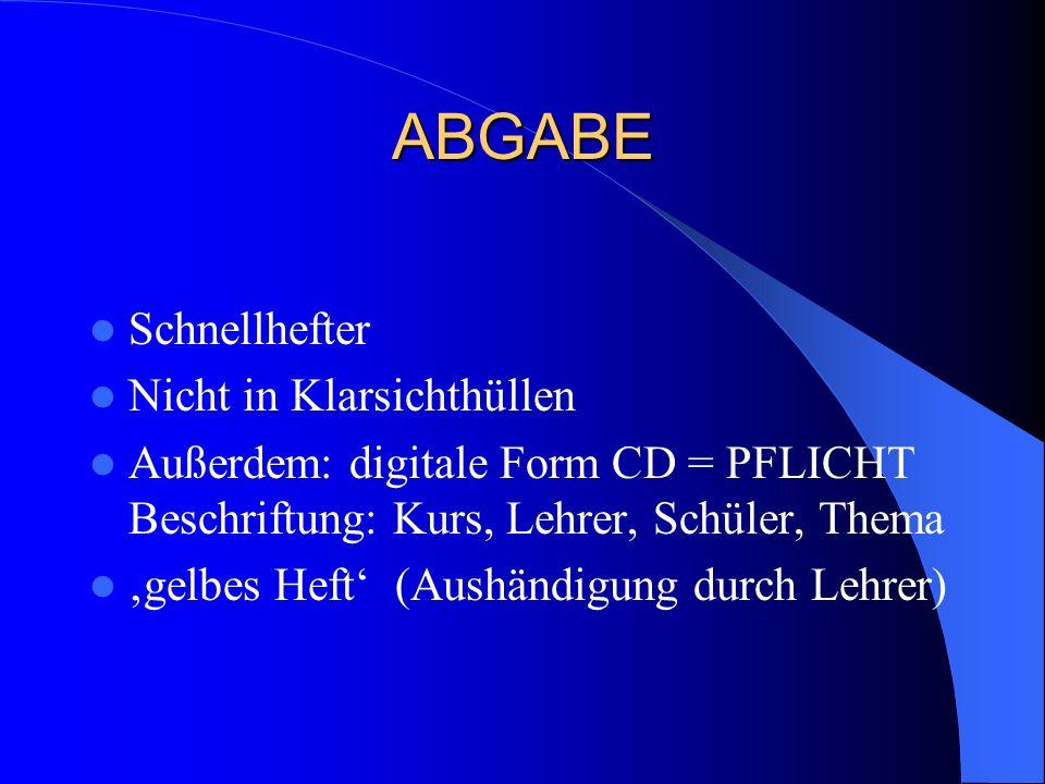 ABGABE Schnellhefter Nicht in Klarsichthüllen Außerdem: digitale Form CD = PFLICHT Beschriftung: Kurs, Lehrer, Schüler, Thema 'gelbes Heft' (Aushändigung durch Lehrer)