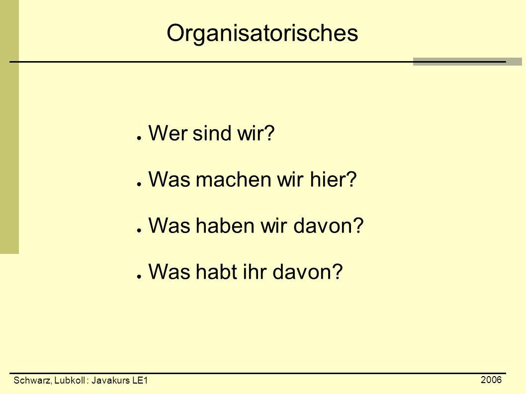 Schwarz, Lubkoll : Javakurs LE1 2006 Organisatorisches ● Wer sind wir? ● Was machen wir hier? ● Was haben wir davon? ● Was habt ihr davon?