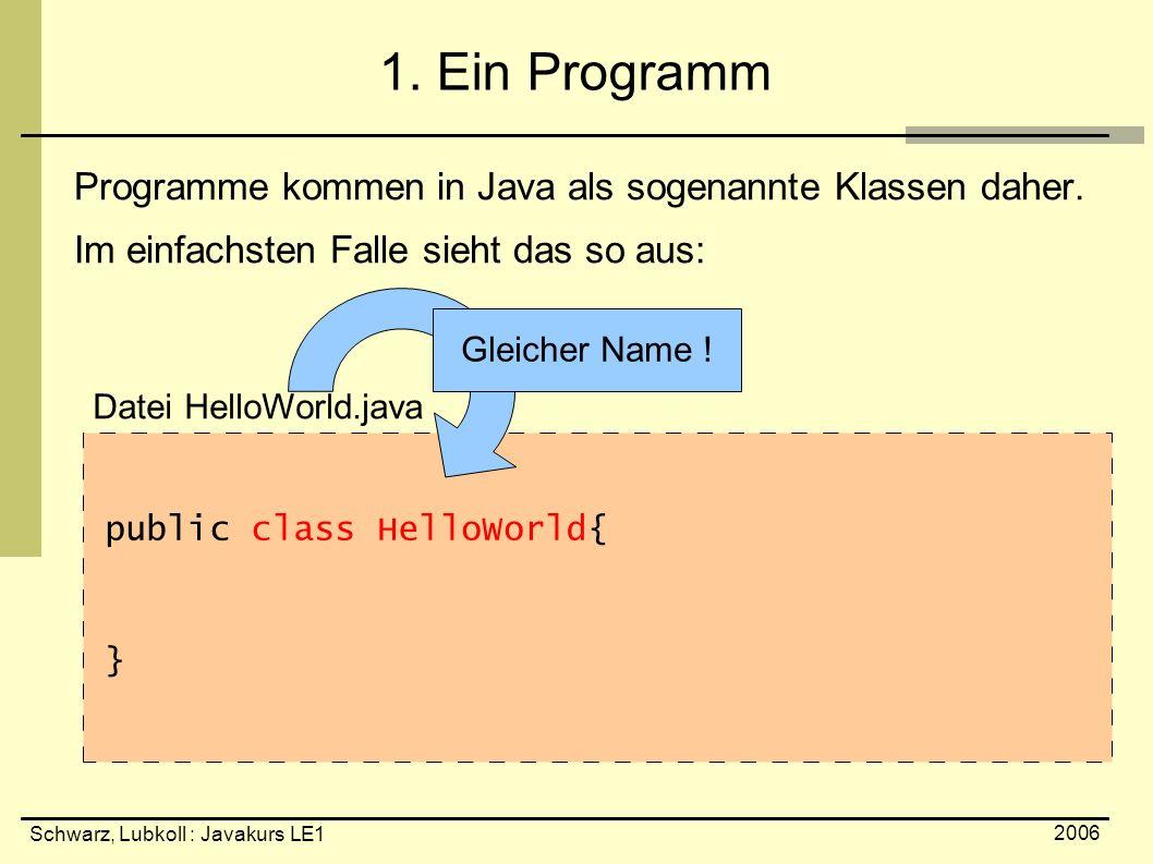 Schwarz, Lubkoll : Javakurs LE1 2006 1. Ein Programm Programme kommen in Java als sogenannte Klassen daher. Im einfachsten Falle sieht das so aus: pub