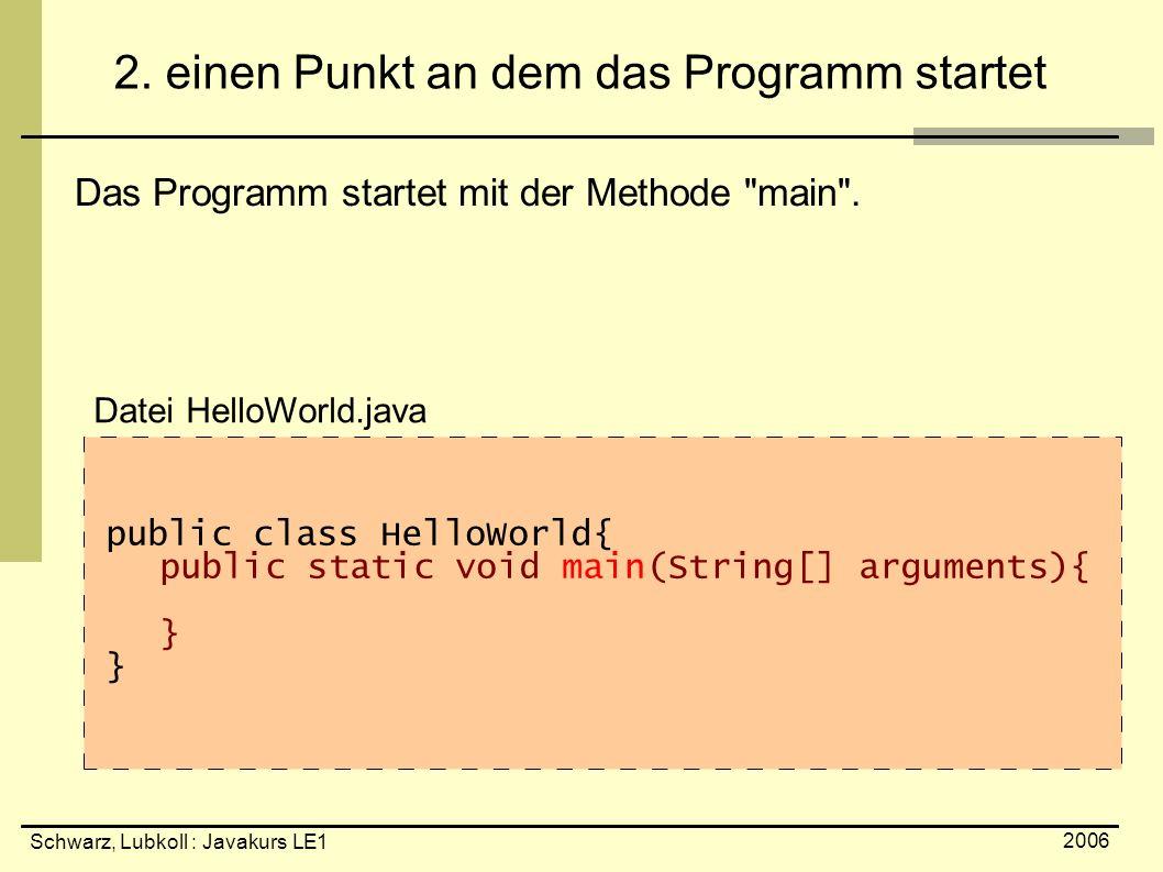 Schwarz, Lubkoll : Javakurs LE1 2006 2. einen Punkt an dem das Programm startet Das Programm startet mit der Methode