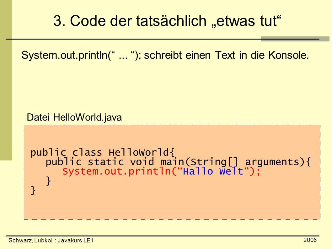 """Schwarz, Lubkoll : Javakurs LE1 2006 3. Code der tatsächlich """"etwas tut"""" System.out.println(""""... """"); schreibt einen Text in die Konsole. public class"""