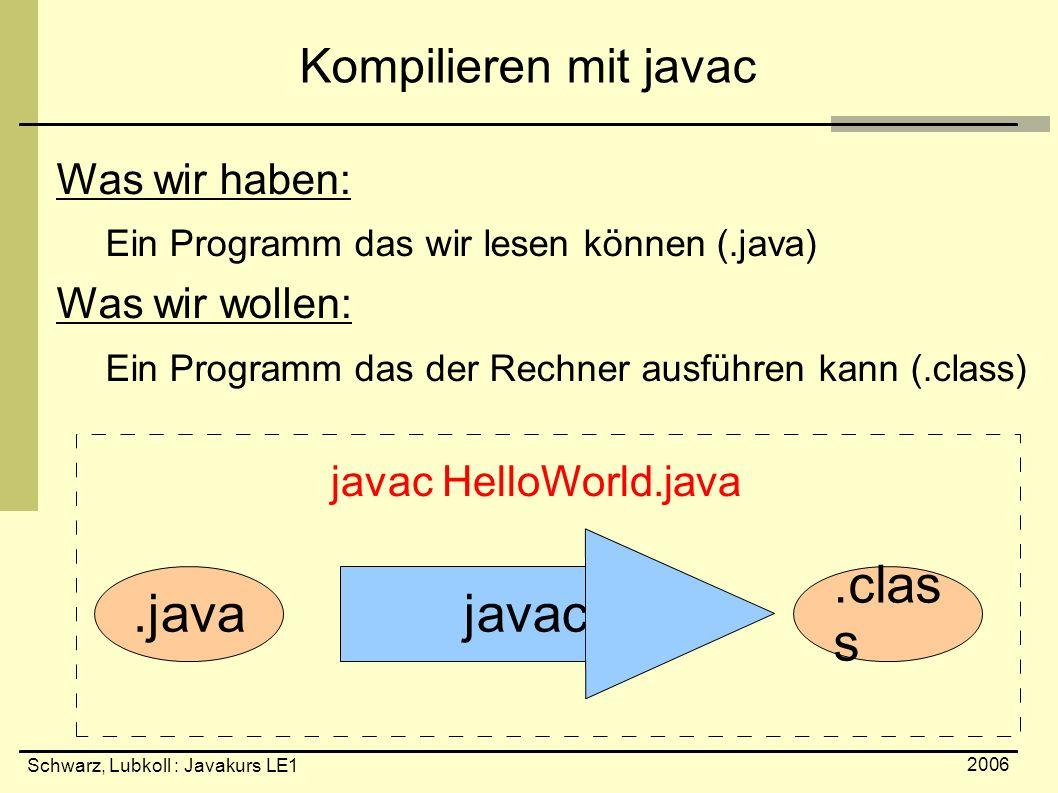 Schwarz, Lubkoll : Javakurs LE1 2006 Kompilieren mit javac Was wir haben: Ein Programm das wir lesen können (.java) Was wir wollen: Ein Programm das d