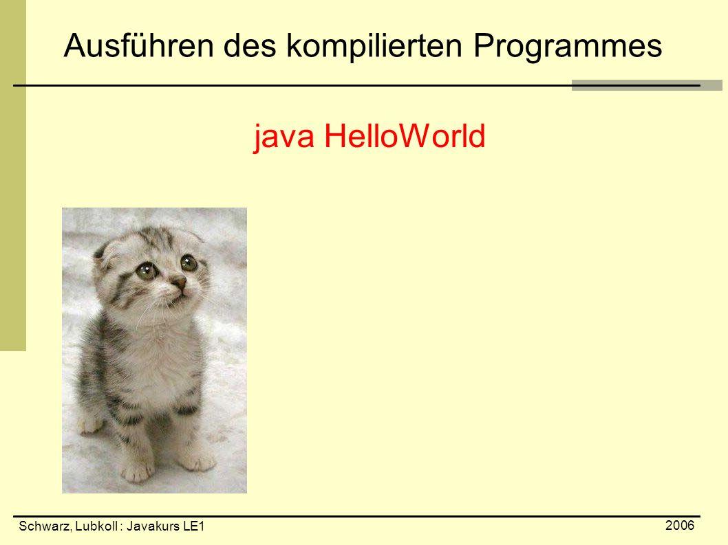 Schwarz, Lubkoll : Javakurs LE1 2006 Ausführen des kompilierten Programmes java HelloWorld